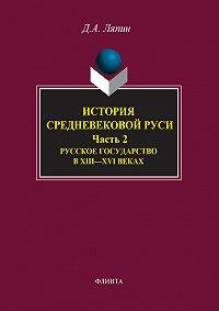 Д. Ляпин - История средневековой Руси. Часть 2. Русское государство в XIII-XVI веках