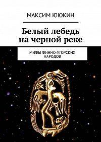 Максим Ююкин -Белый лебедь начернойреке. Мифы финно-угорских народов