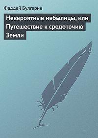 Фаддей Булгарин -Невероятные небылицы, или Путешествие к средоточию Земли
