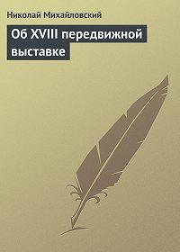 Николай Михайловский -Об XVIII передвижной выставке