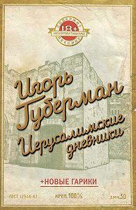 Игорь Губерман - Иерусалимские дневники (сборник)