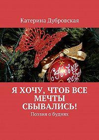 Катерина Дубровская -Я хочу, чтобвсе мечты сбывались! Поэзия обуднях