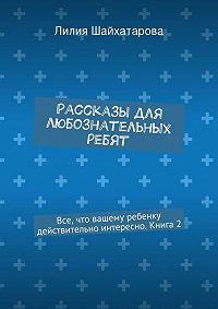 Лилия Шайхатарова -Рассказы для любознательных ребят. Все, что вашему ребенку действительно интересно. Книга2