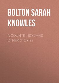 Sarah Bolton -A Country Idyl and Other Stories