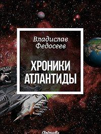 Владислав Федосеев -Хроники Атлантиды