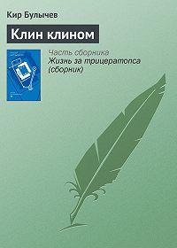 Кир Булычев -Клин клином