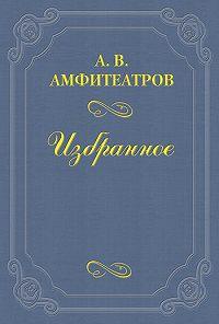 Александр Амфитеатров -«Революции ради юродивая»