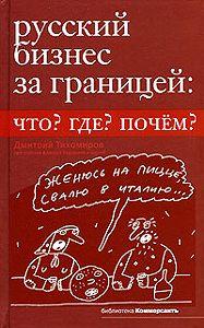 Дмитрий Тихомиров -Русский бизнес за границей. Что? Где? Почем?