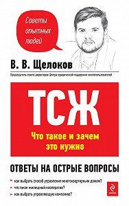Виктор Владимирович Щелоков -ТСЖ: что это такое и зачем нужно. Ответы на все вопросы
