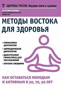 В. С. Полунин -Методы Востока для здоровья. Как оставаться молодым и активным в 50, 70, 90 лет