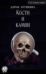 Дарья Крупкина - Кости и камни
