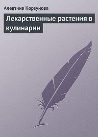 Алевтина Корзунова - Лекарственные растения в кулинарии