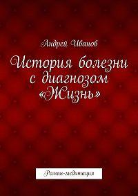 Андрей Иванов -История болезни сдиагнозом «Жизнь». Роман-медитация