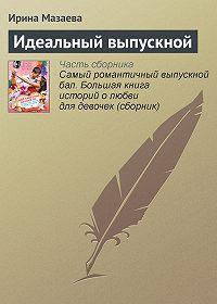 Ирина Мазаева -Идеальный выпускной