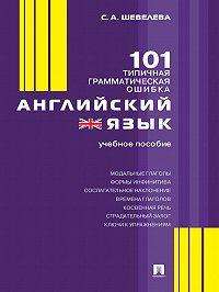 Светлана Александровна Шевелева -Английский язык. 101 типичная грамматическая ошибка