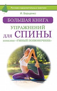 Игорь Борщенко -Большая книга упражнений для спины: комплекс «Умный позвоночник»