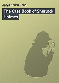Артур Конан Дойл -The Case Book of Sherlock Holmes