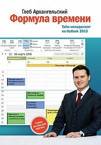 Глеб Архангельский -Формула времени. Тайм-менеджмент на Outlook 2013