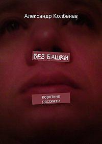 Александр Колбенев -Без башки. Короткие рассказы