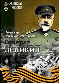 Владимир Черкасов-Георгиевский -Генерал Деникин