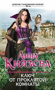 Анна Князева - Ключ от проклятой комнаты