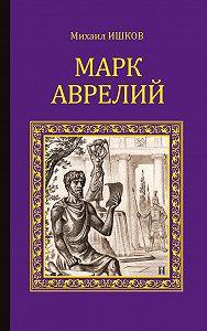 Михаил Ишков -Марк Аврелий