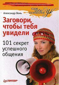 Александр Вемъ -Заговори, чтобы тебя увидели. 101 секрет успешного общения