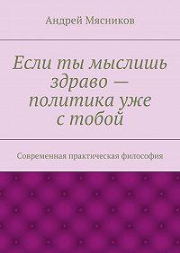 Андрей Мясников -Если ты мыслишь здраво– политика уже стобой. Современная практическая философия