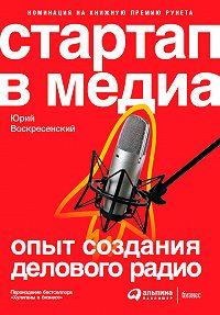 Юрий Воскресенский -Стартап в медиа: Опыт создания делового радио