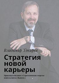 Владимир Токарев -Стратегия новой карьеры. Практикум покниге «Стратегические секреты консультанта»: Выпуск2