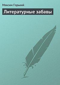 Максим Горький - Литературные забавы