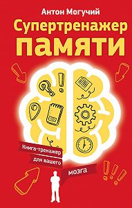 Антон Могучий -Супертренажер памяти. Книга-тренажер для вашего мозга