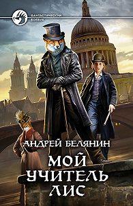 Андрей Олегович Белянин -Мой учитель Лис