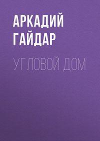 Аркадий Гайдар -Угловой дом