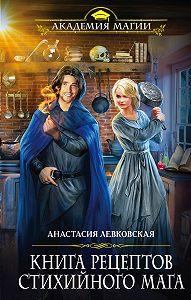 Анастасия Левковская -Книга рецептов стихийного мага