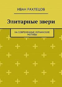 Иван Рахлецов -Элитарные звери. Насовременные украинские мотивы