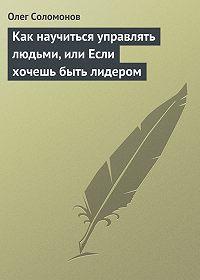 Олег Соломонов -Как научиться управлять людьми, или Если хочешь быть лидером