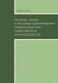 В. Горбань -Понятие, теория и проблемы формирования общей концепции эффективности законодательства