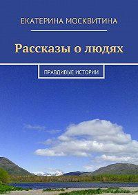 Екатерина Москвитина -Рассказы олюдях. Правдивые истории