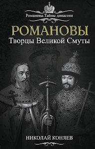 Николай Коняев - Романовы. Творцы великой смуты