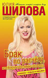 Юлия Шилова -Брак по расчёту, или Вокруг тебя змеёю обовьюсь