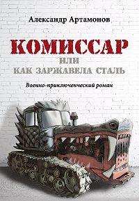 Александр Артамонов -Комиссар, или Как заржавела сталь…