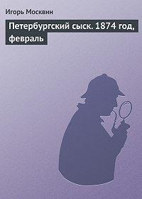 Игорь Москвин -Петербургскийсыск. 1874год, февраль