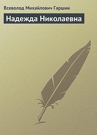 Всеволод Гаршин -Надежда Николаевна