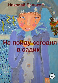 Николай Григорьевич Бельков -Не пойду сегодня в садик