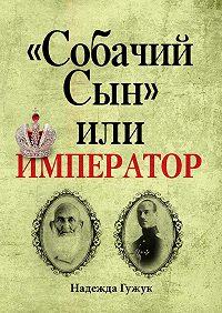 Надежда Мустафаевна Гужук -«СобачийСын» илиимператор. Судьба великого князя МихаилаРоманова