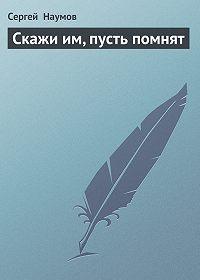 Сергей Наумов - Скажи им, пусть помнят