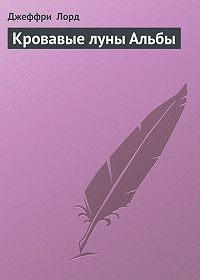 Джеффри Лорд - Кровавые луны Альбы