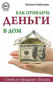 Татьяна Хлебникова -Как привлечь деньги в дом. Советы по обращению с деньгами
