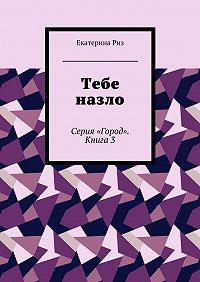 Екатерина Риз -Тебе назло. Серия «Город». Книга3